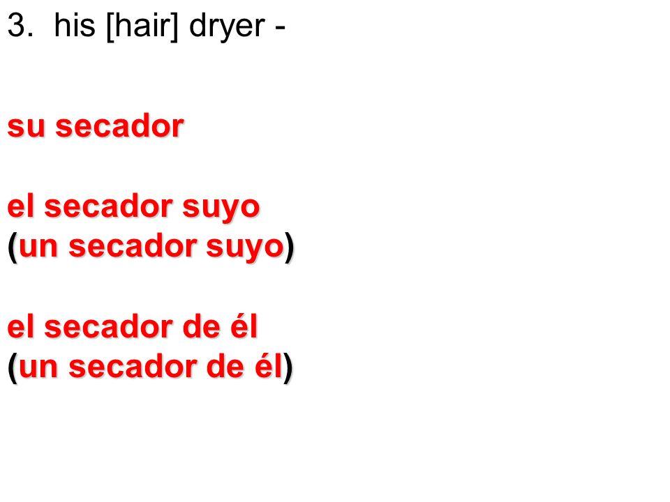 3. his [hair] dryer -su secador. el secador suyo.